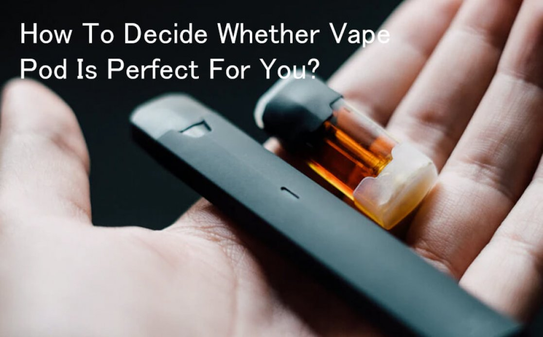 How To Decide Whether Vape Pod Is Perfect For You?