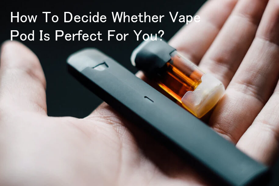 How-To-Decide-Whether-Vape-Pod-Is-Perfect-For-You