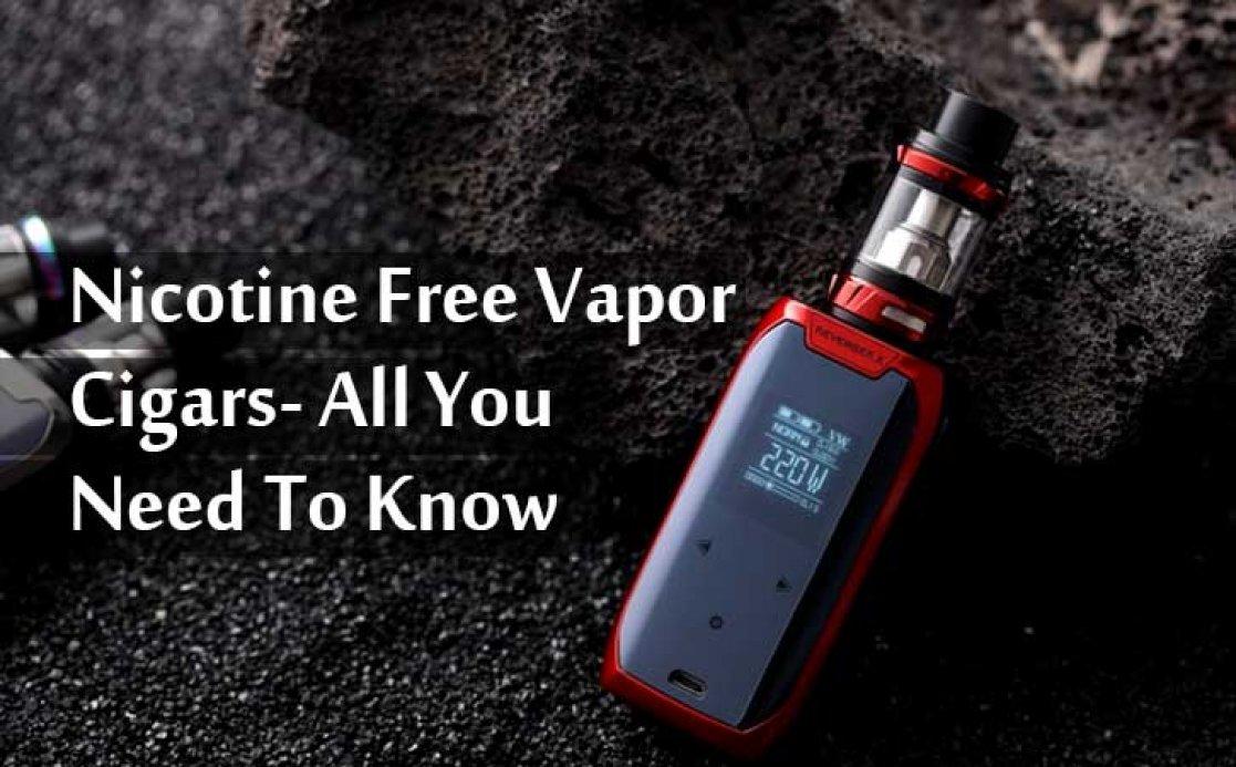 Nicotine Free Vapor Cigars- All You Need To Know