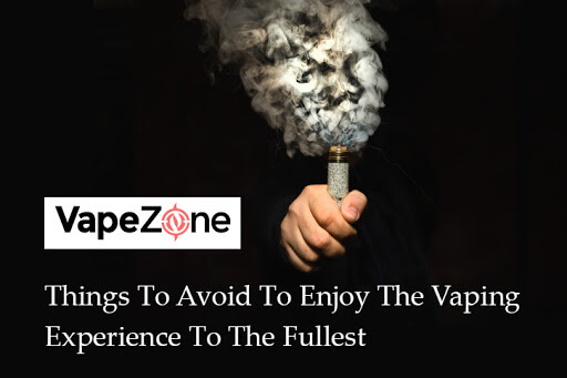 Things-To-Avoid-To-Enjoy-The-Vaping-Experience-To-The-Fullest