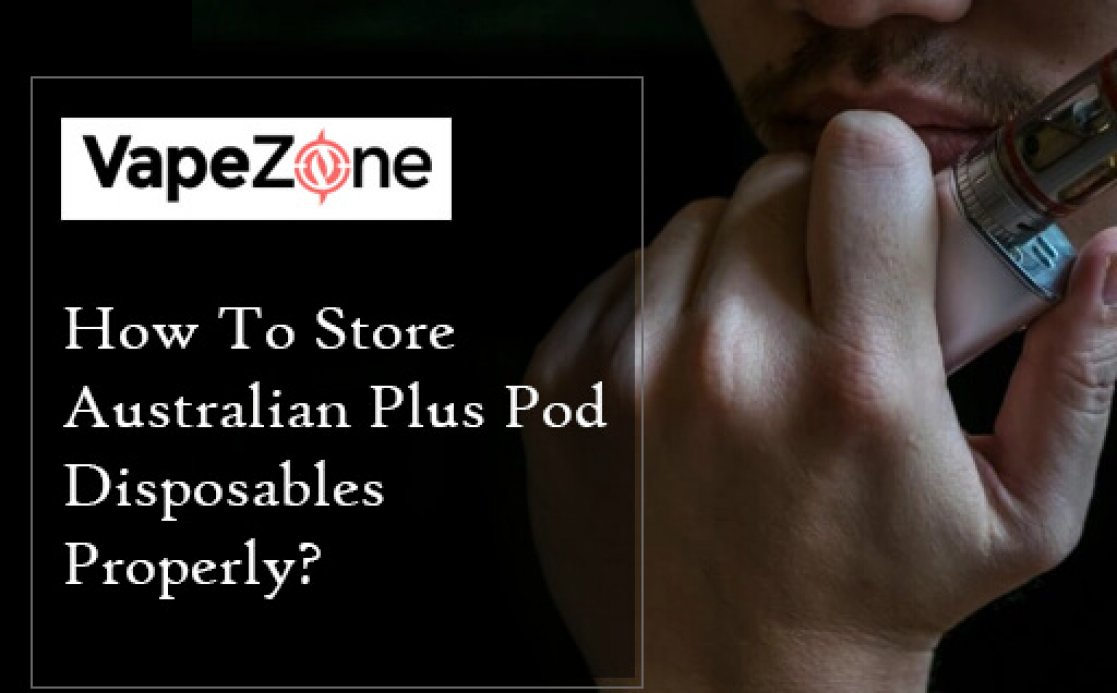 How To Store Australian Plus Pod Disposables Properly?